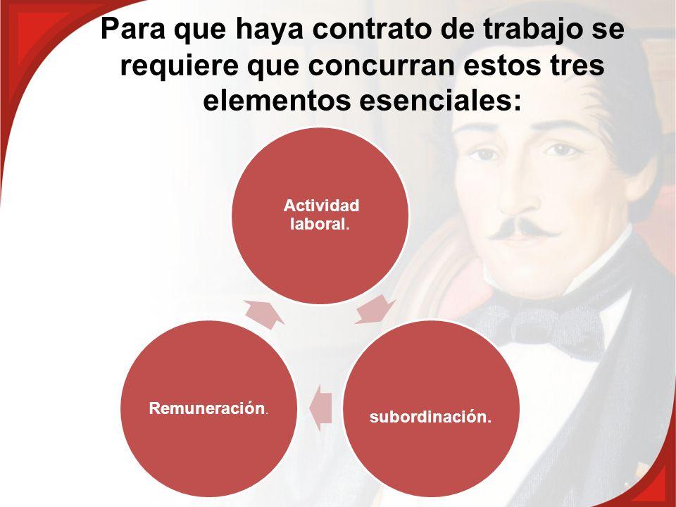 Para que haya contrato de trabajo se requiere que concurran estos tres elementos esenciales: Actividad laboral. subordinación. Remuneración.