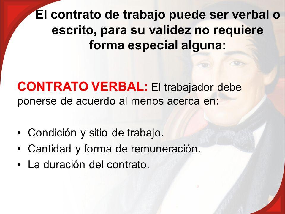 El contrato de trabajo puede ser verbal o escrito, para su validez no requiere forma especial alguna: CONTRATO VERBAL: El trabajador debe ponerse de a
