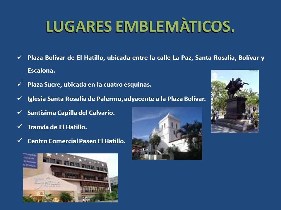 LUGARES EMBLEMÀTICOS. Plaza Bolívar de El Hatillo, ubicada entre la calle La Paz, Santa Rosalía, Bolívar y Escalona. Plaza Sucre, ubicada en la cuatro