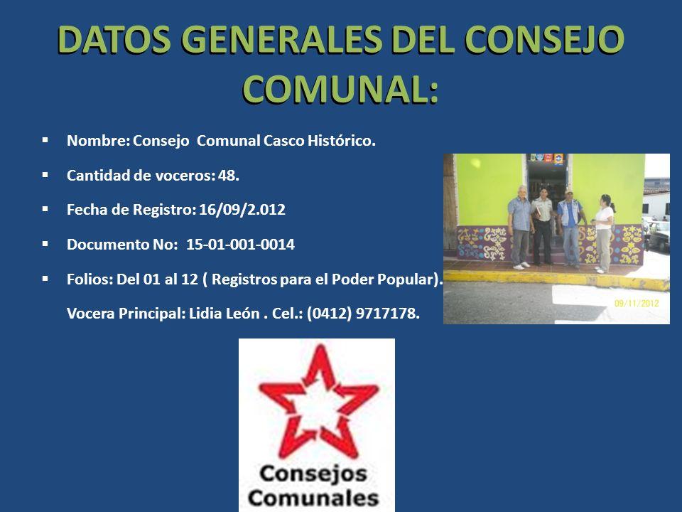 DATOS GENERALES DEL CONSEJO COMUNAL: Nombre: Consejo Comunal Casco Histórico. Cantidad de voceros: 48. Fecha de Registro: 16/09/2.012 Documento No: 15