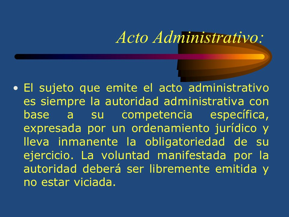 Acto Administrativo: El sujeto que emite el acto administrativo es siempre la autoridad administrativa con base a su competencia específica, expresada por un ordenamiento jurídico y lleva inmanente la obligatoriedad de su ejercicio.