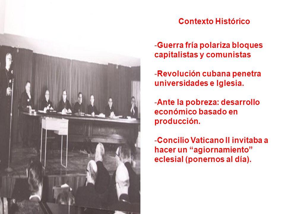 Contexto Histórico -Guerra fría polariza bloques capitalistas y comunistas -Revolución cubana penetra universidades e Iglesia. -Ante la pobreza: desar