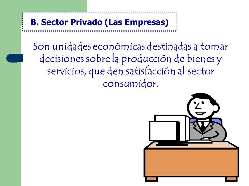 Son unidades económicas destinadas a tomar decisiones sobre la producción de bienes y servicios, que den satisfacción al sector consumidor. B. Sector