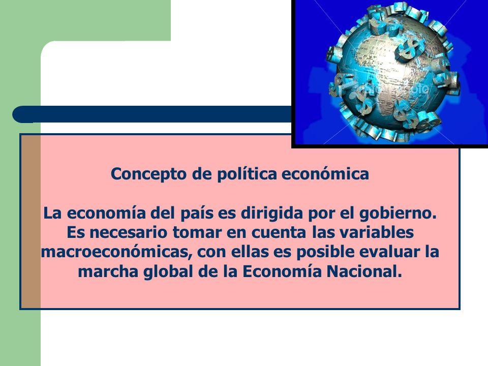 Concepto de política económica La economía del país es dirigida por el gobierno. Es necesario tomar en cuenta las variables macroeconómicas, con ellas