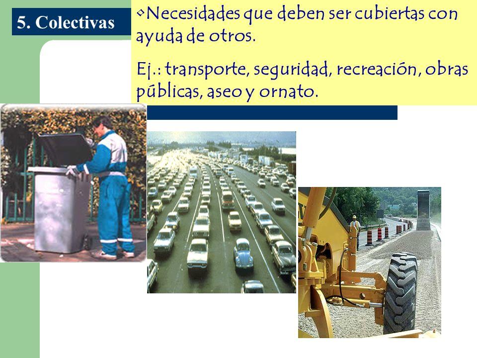 Necesidades que deben ser cubiertas con ayuda de otros. Ej.: transporte, seguridad, recreación, obras públicas, aseo y ornato. 5. Colectivas