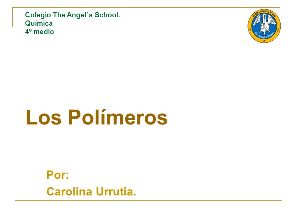 Los Polímeros Por: Carolina Urrutia. Colegio The Angel´s School. Química 4º medio