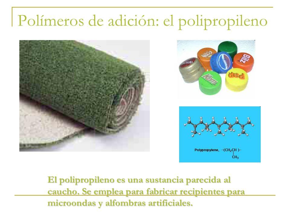 Polímeros de adición: el polipropileno El polipropileno es una sustancia parecida al caucho. Se emplea para fabricar recipientes para microondas y alf