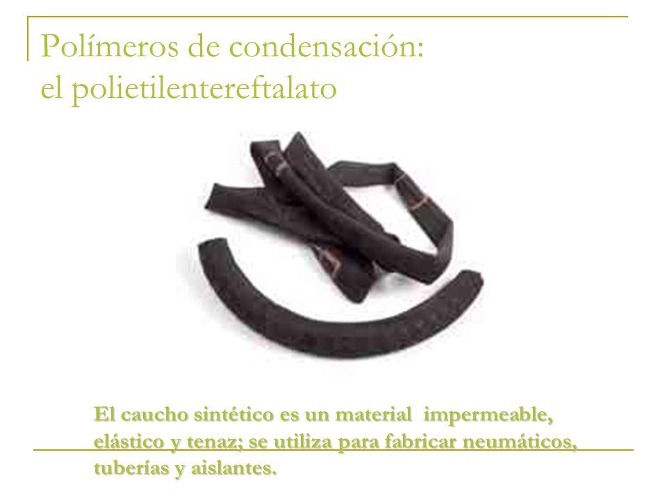 Polímeros de condensación: el polietilentereftalato El caucho sintético es un material impermeable, elástico y tenaz; se utiliza para fabricar neumáti