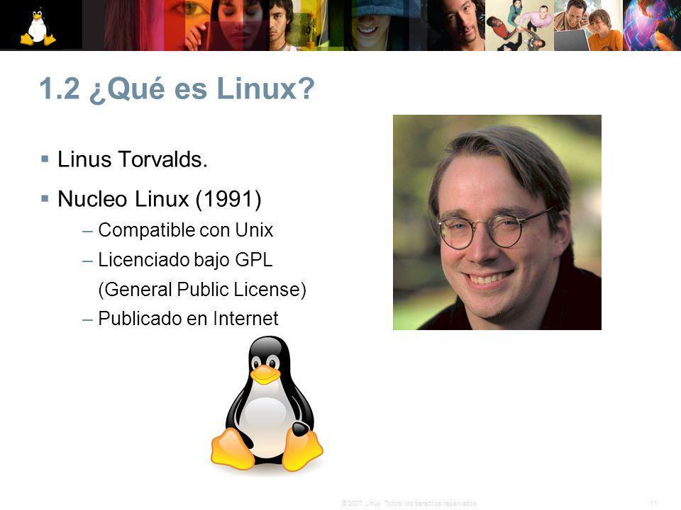 11© 2007 Linux. Todos los derechos reservados. 1.2 ¿Qué es Linux? Linus Torvalds. Nucleo Linux (1991) – Compatible con Unix – Licenciado bajo GPL (Gen