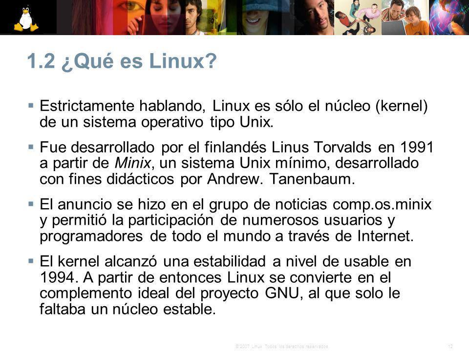 12© 2007 Linux. Todos los derechos reservados. 1.2 ¿Qué es Linux? Estrictamente hablando, Linux es sólo el núcleo (kernel) de un sistema operativo tip