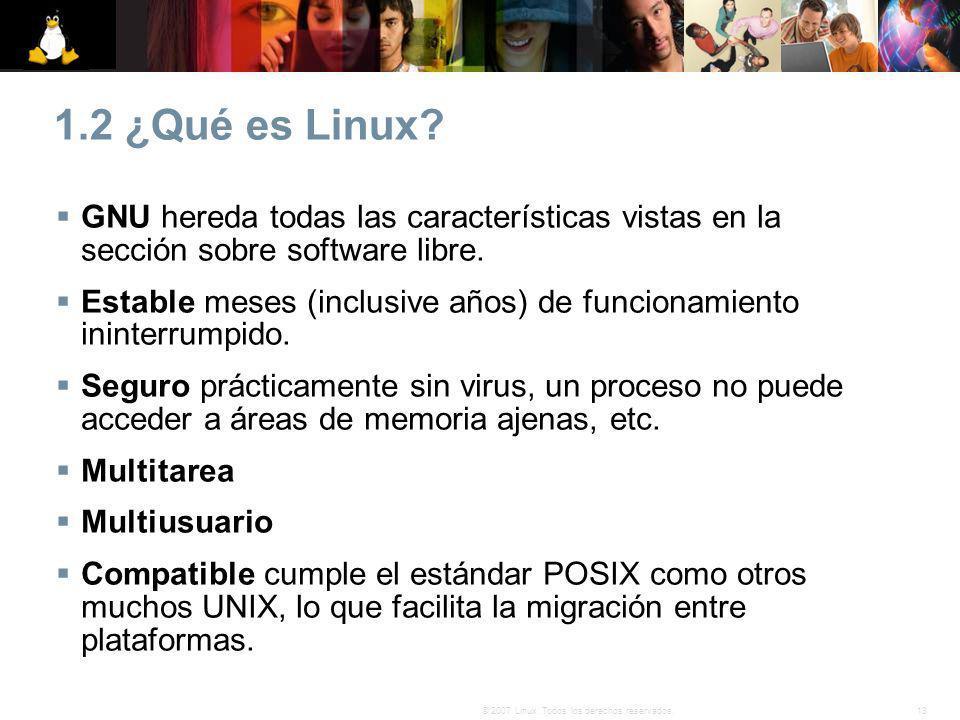 13© 2007 Linux. Todos los derechos reservados. 1.2 ¿Qué es Linux? GNU hereda todas las características vistas en la sección sobre software libre. Esta