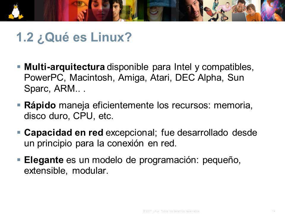 14© 2007 Linux. Todos los derechos reservados. 1.2 ¿Qué es Linux? Multi-arquitectura disponible para Intel y compatibles, PowerPC, Macintosh, Amiga, A