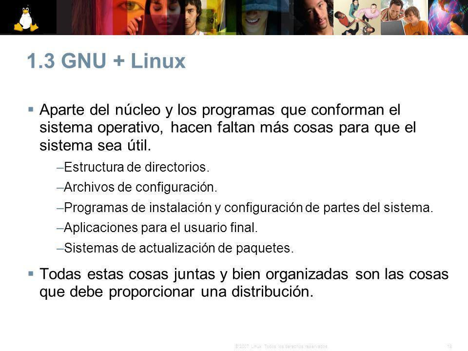 18© 2007 Linux. Todos los derechos reservados. 1.3 GNU + Linux Aparte del núcleo y los programas que conforman el sistema operativo, hacen faltan más