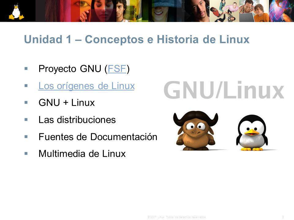 2© 2007 Linux. Todos los derechos reservados. Unidad 1 – Conceptos e Historia de Linux Proyecto GNU (FSF)FSF Los orígenes de Linux GNU + Linux Las dis