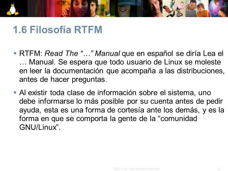 28© 2007 Linux. Todos los derechos reservados. 1.6 Filosofía RTFM RTFM: Read The … Manual que en español se diría Lea el … Manual. Se espera que todo