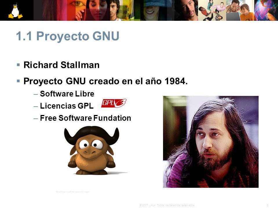 3© 2007 Linux. Todos los derechos reservados. 1.1 Proyecto GNU Richard Stallman Proyecto GNU creado en el año 1984. – Software Libre – Licencias GPL –