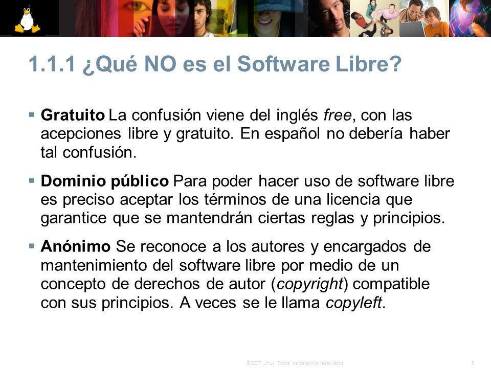 5© 2007 Linux. Todos los derechos reservados. 1.1.1 ¿Qué NO es el Software Libre? Gratuito La confusión viene del inglés free, con las acepciones libr