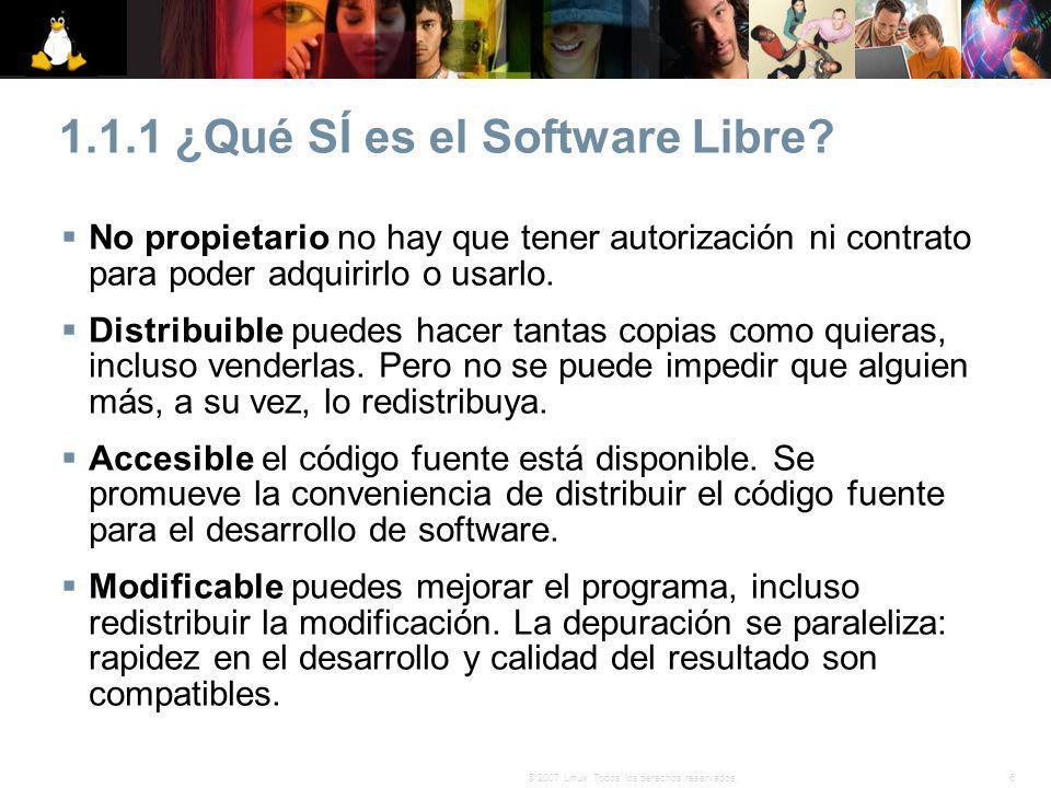 6© 2007 Linux. Todos los derechos reservados. 1.1.1 ¿Qué SÍ es el Software Libre? No propietario no hay que tener autorización ni contrato para poder