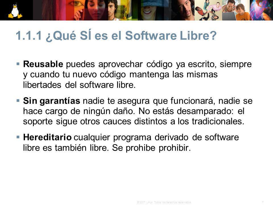 7© 2007 Linux. Todos los derechos reservados. 1.1.1 ¿Qué SÍ es el Software Libre? Reusable puedes aprovechar código ya escrito, siempre y cuando tu nu