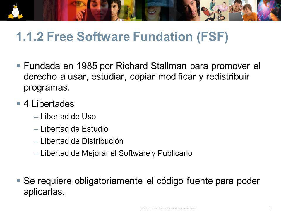 8© 2007 Linux. Todos los derechos reservados. 1.1.2 Free Software Fundation (FSF) Fundada en 1985 por Richard Stallman para promover el derecho a usar