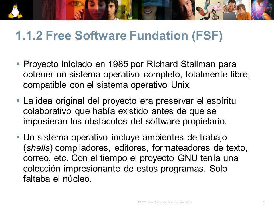 9© 2007 Linux. Todos los derechos reservados. 1.1.2 Free Software Fundation (FSF) Proyecto iniciado en 1985 por Richard Stallman para obtener un siste