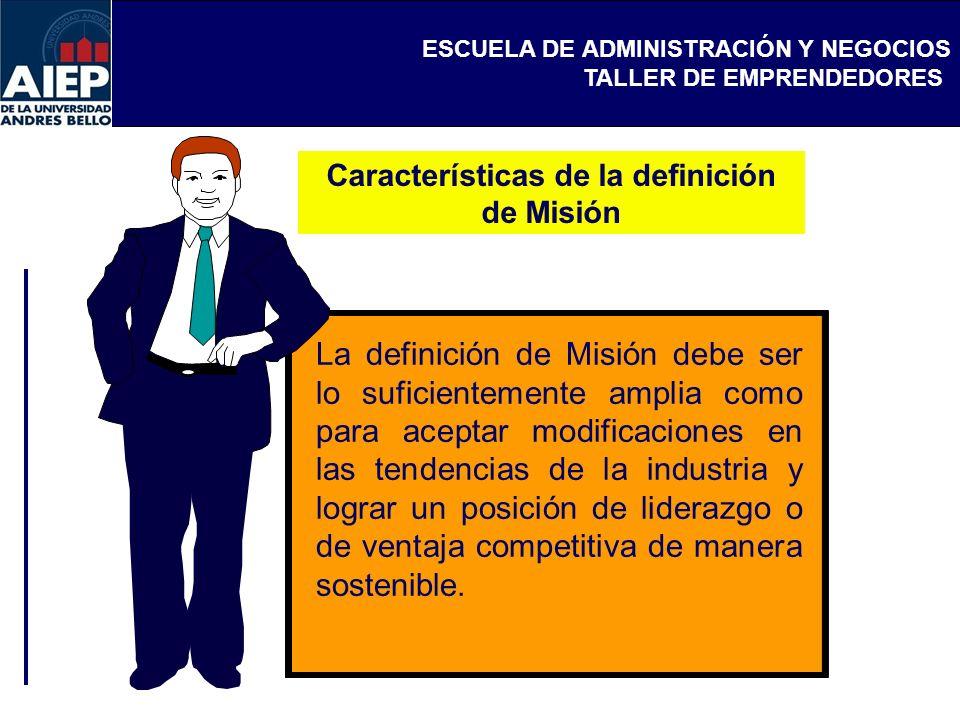 ESCUELA DE ADMINISTRACIÓN Y NEGOCIOS TALLER DE EMPRENDEDORES Características de la definición de Misión La definición de Misión debe ser lo suficiente