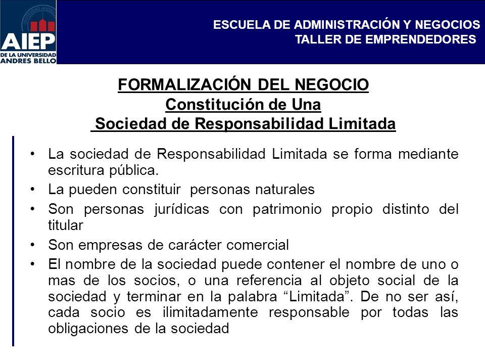 ESCUELA DE ADMINISTRACIÓN Y NEGOCIOS TALLER DE EMPRENDEDORES FORMALIZACIÓN DEL NEGOCIO Constitución de Una Sociedad de Responsabilidad Limitada La sociedad de Responsabilidad Limitada se forma mediante escritura pública.