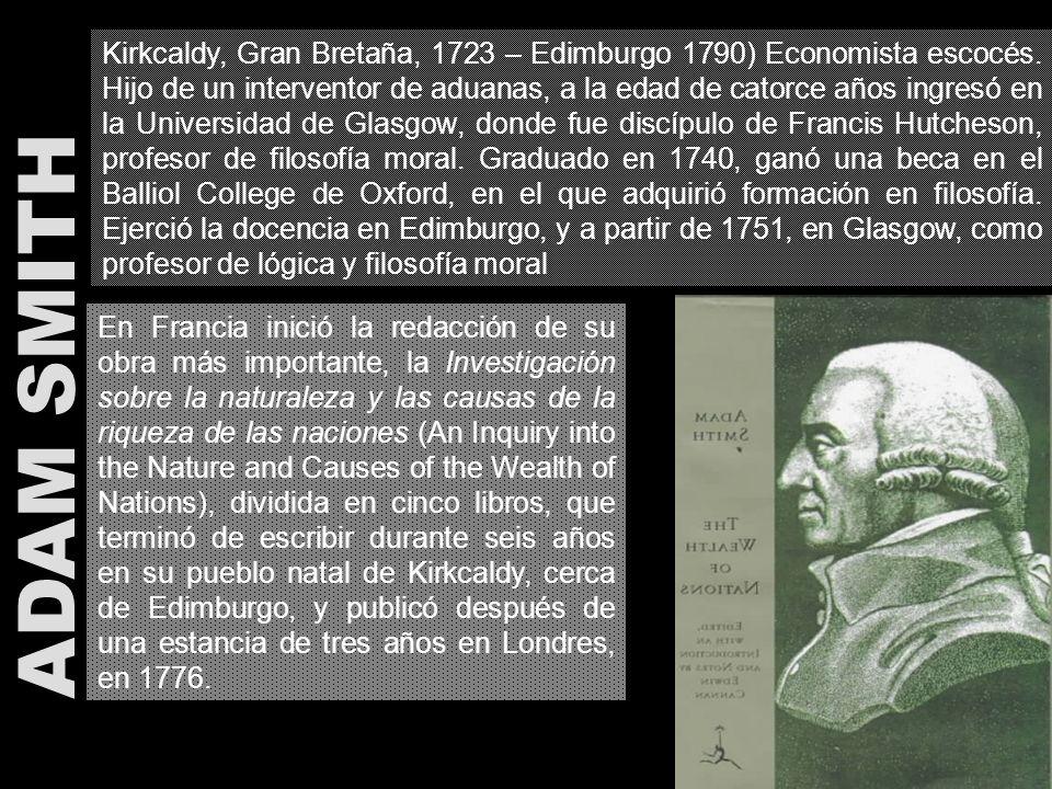 Kirkcaldy, Gran Bretaña, 1723 – Edimburgo 1790) Economista escocés. Hijo de un interventor de aduanas, a la edad de catorce años ingresó en la Univers