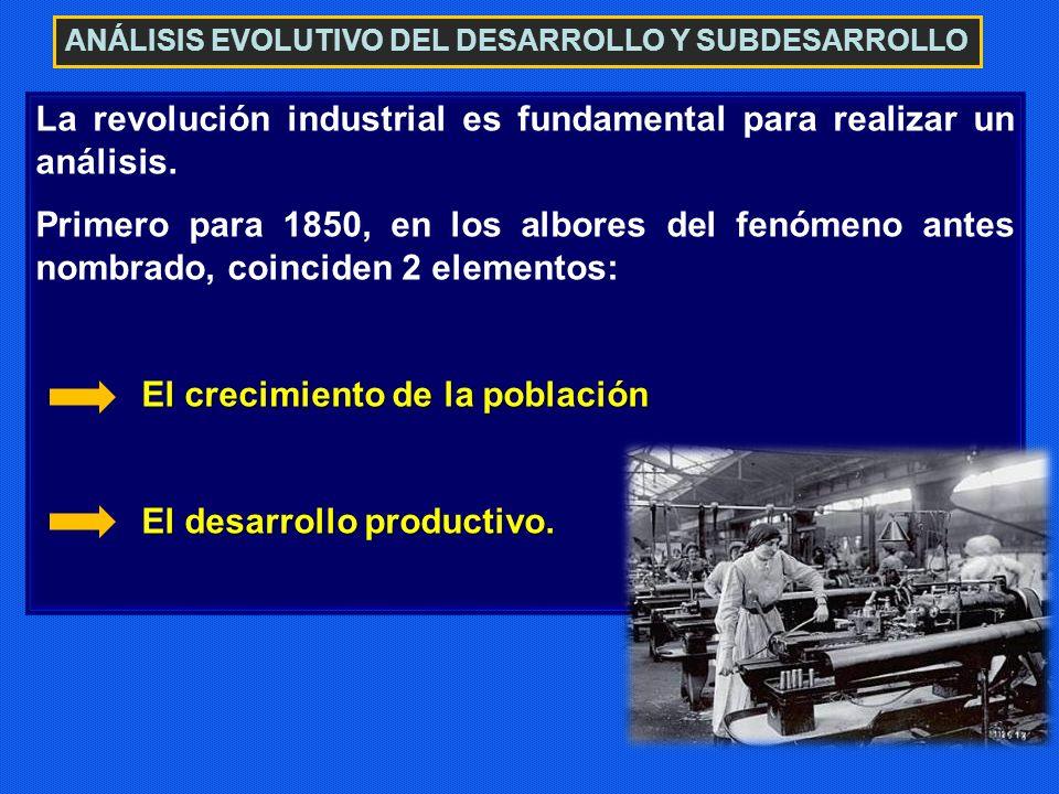 ANÁLISIS EVOLUTIVO DEL DESARROLLO Y SUBDESARROLLO La revolución industrial es fundamental para realizar un análisis. Primero para 1850, en los albores