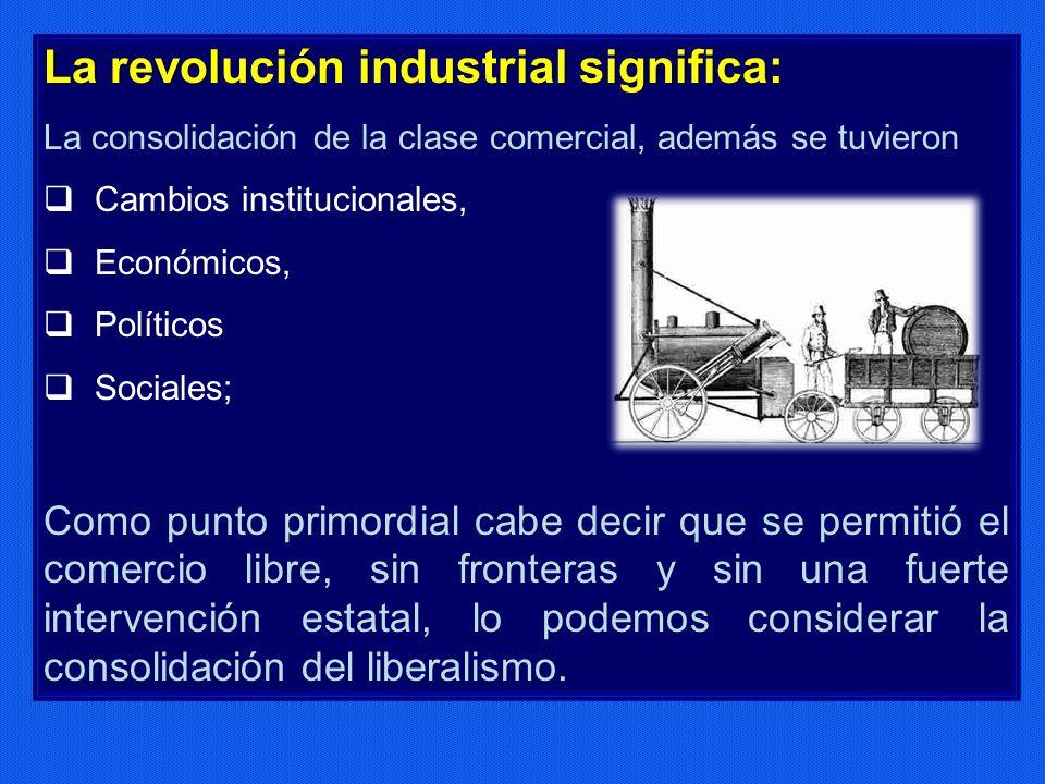 La revolución industrial significa: La consolidación de la clase comercial, además se tuvieron Cambios institucionales, Económicos, Políticos Sociales