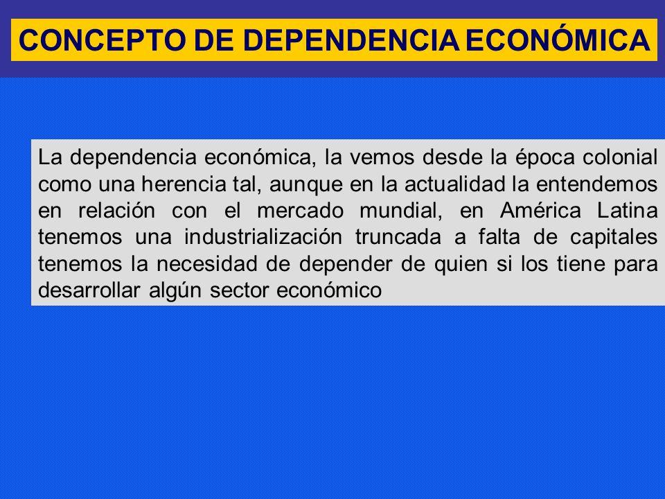 CONCEPTO DE DEPENDENCIA ECONÓMICA La dependencia económica, la vemos desde la época colonial como una herencia tal, aunque en la actualidad la entende