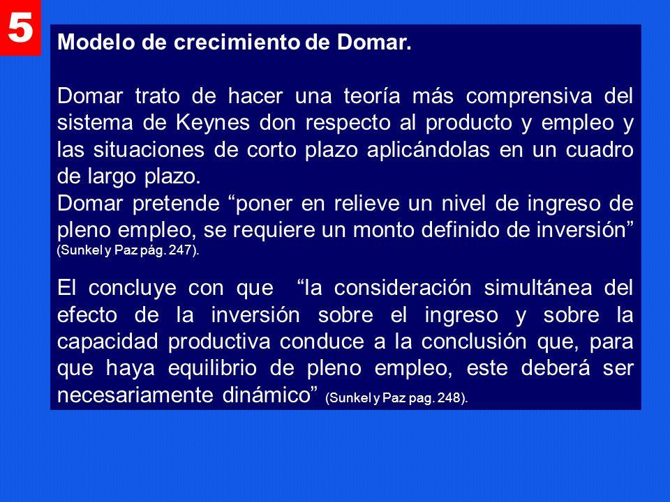 5 Modelo de crecimiento de Domar. Domar trato de hacer una teoría más comprensiva del sistema de Keynes don respecto al producto y empleo y las situac