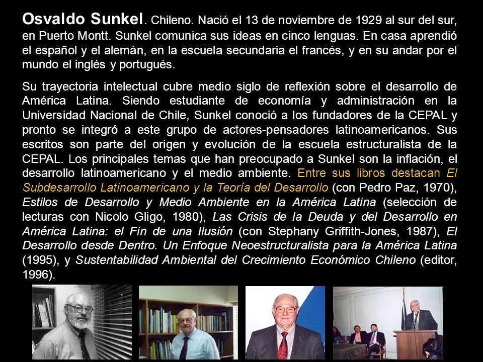 Osvaldo Sunkel. Chileno. Nació el 13 de noviembre de 1929 al sur del sur, en Puerto Montt. Sunkel comunica sus ideas en cinco lenguas. En casa aprendi