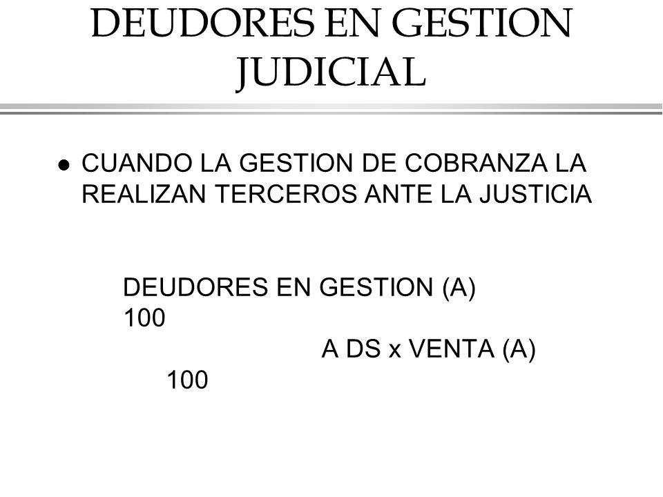 DEUDORES EN GESTION JUDICIAL l CUANDO LA GESTION DE COBRANZA LA REALIZAN TERCEROS ANTE LA JUSTICIA DEUDORES EN GESTION (A) 100 A DS x VENTA (A) 100