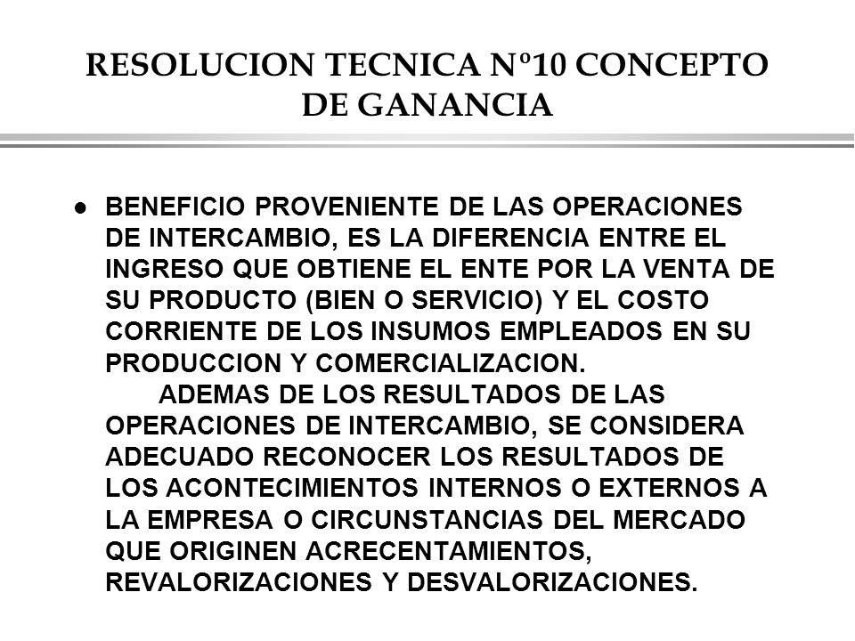 RESOLUCION TECNICA Nº10 CONCEPTO DE GANANCIA l BENEFICIO PROVENIENTE DE LAS OPERACIONES DE INTERCAMBIO, ES LA DIFERENCIA ENTRE EL INGRESO QUE OBTIENE EL ENTE POR LA VENTA DE SU PRODUCTO (BIEN O SERVICIO) Y EL COSTO CORRIENTE DE LOS INSUMOS EMPLEADOS EN SU PRODUCCION Y COMERCIALIZACION.