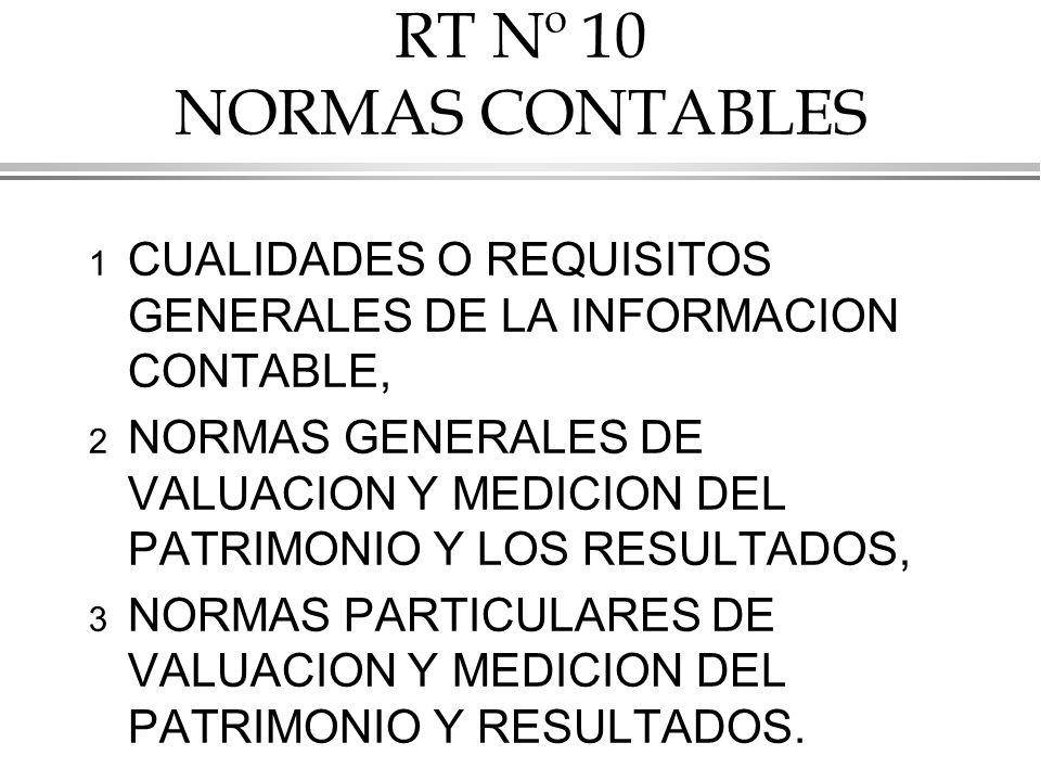 RT Nº 10 NORMAS CONTABLES 1 CUALIDADES O REQUISITOS GENERALES DE LA INFORMACION CONTABLE, 2 NORMAS GENERALES DE VALUACION Y MEDICION DEL PATRIMONIO Y LOS RESULTADOS, 3 NORMAS PARTICULARES DE VALUACION Y MEDICION DEL PATRIMONIO Y RESULTADOS.