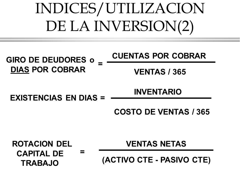 INDICES/UTILIZACION DE LA INVERSION(2) GIRO DE DEUDORES o DIAS POR COBRAR = CUENTAS POR COBRAR VENTAS / 365 EXISTENCIAS EN DIAS = INVENTARIO COSTO DE VENTAS / 365 ROTACION DEL CAPITAL DE TRABAJO = VENTAS NETAS (ACTIVO CTE - PASIVO CTE)