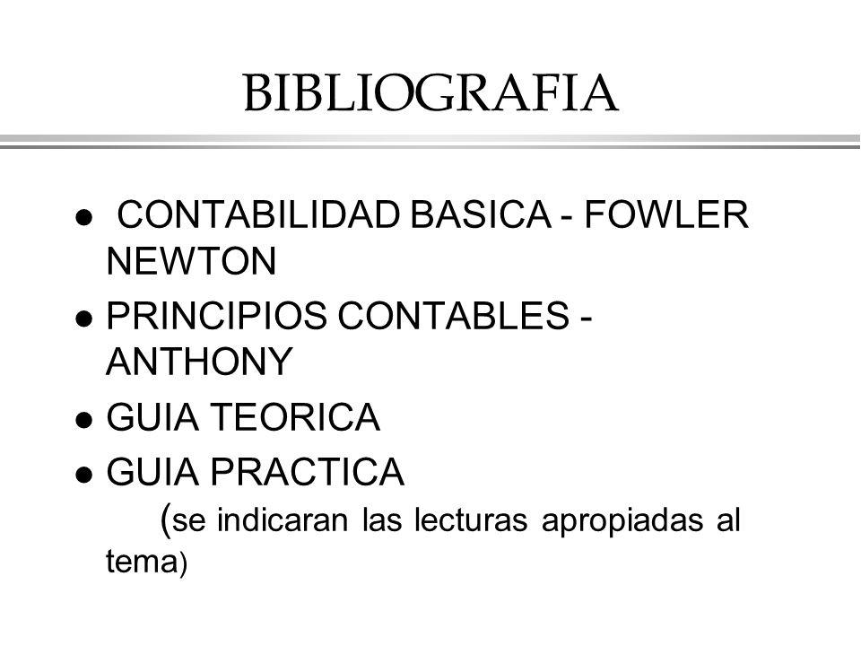 BIBLIOGRAFIA l CONTABILIDAD BASICA - FOWLER NEWTON l PRINCIPIOS CONTABLES - ANTHONY l GUIA TEORICA l GUIA PRACTICA ( se indicaran las lecturas apropiadas al tema )