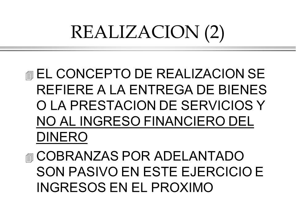 REALIZACION (2) 4 EL CONCEPTO DE REALIZACION SE REFIERE A LA ENTREGA DE BIENES O LA PRESTACION DE SERVICIOS Y NO AL INGRESO FINANCIERO DEL DINERO 4 COBRANZAS POR ADELANTADO SON PASIVO EN ESTE EJERCICIO E INGRESOS EN EL PROXIMO