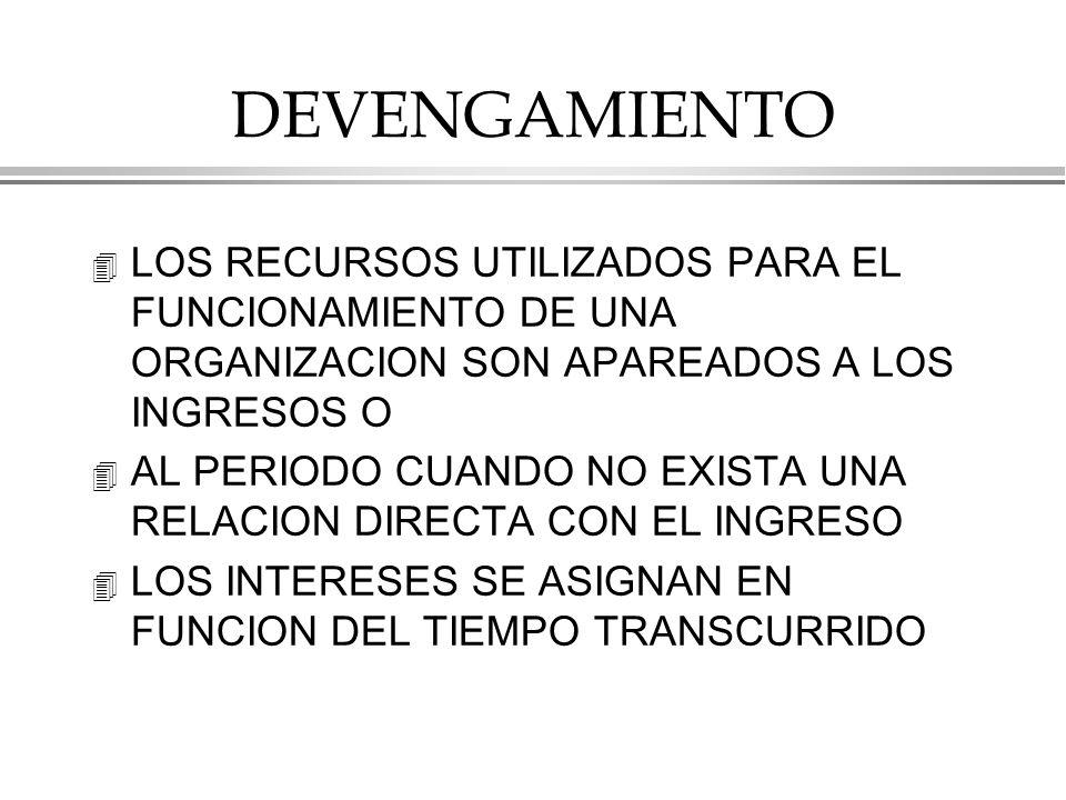 DEVENGAMIENTO 4 LOS RECURSOS UTILIZADOS PARA EL FUNCIONAMIENTO DE UNA ORGANIZACION SON APAREADOS A LOS INGRESOS O 4 AL PERIODO CUANDO NO EXISTA UNA RELACION DIRECTA CON EL INGRESO 4 LOS INTERESES SE ASIGNAN EN FUNCION DEL TIEMPO TRANSCURRIDO
