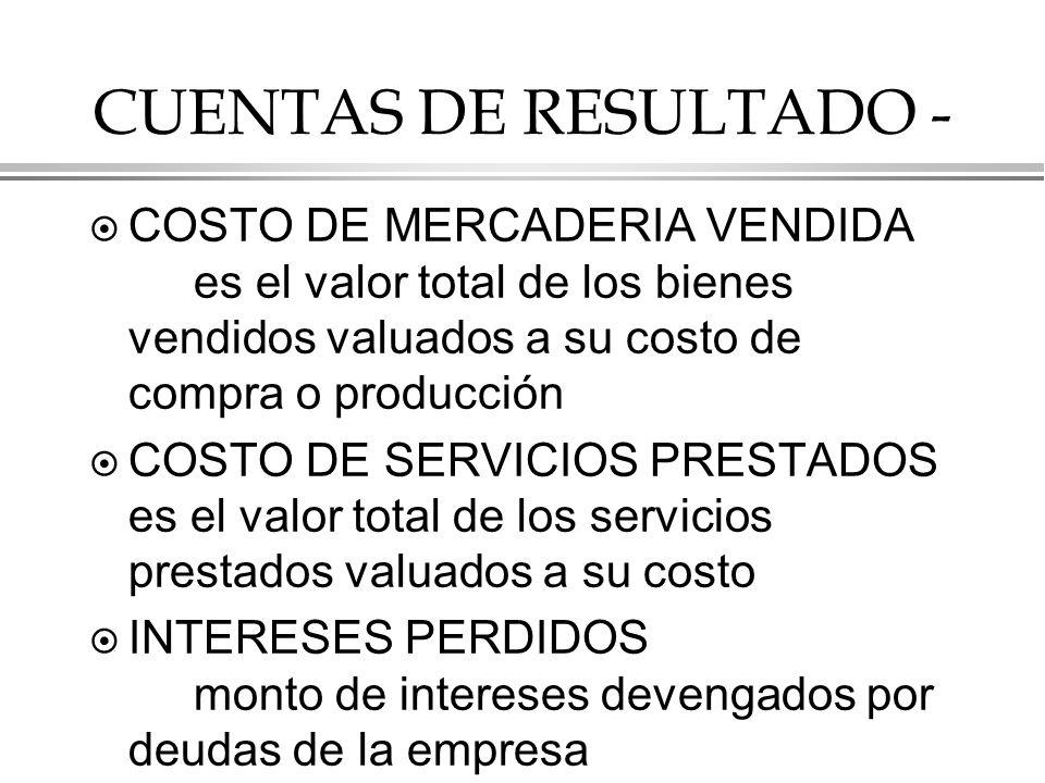 CUENTAS DE RESULTADO - ¤ COSTO DE MERCADERIA VENDIDA es el valor total de los bienes vendidos valuados a su costo de compra o producción ¤ COSTO DE SERVICIOS PRESTADOS es el valor total de los servicios prestados valuados a su costo ¤ INTERESES PERDIDOS monto de intereses devengados por deudas de la empresa
