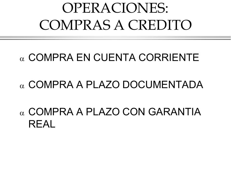 OPERACIONES: COMPRAS A CREDITO COMPRA EN CUENTA CORRIENTE COMPRA A PLAZO DOCUMENTADA COMPRA A PLAZO CON GARANTIA REAL