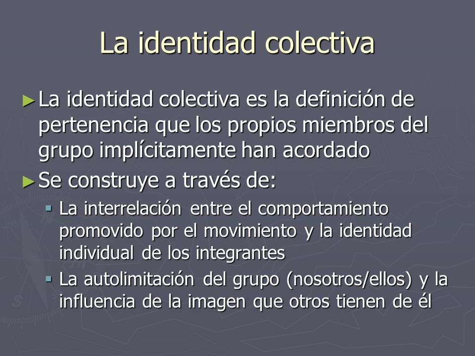 La identidad colectiva La identidad colectiva es la definición de pertenencia que los propios miembros del grupo implícitamente han acordado La identi