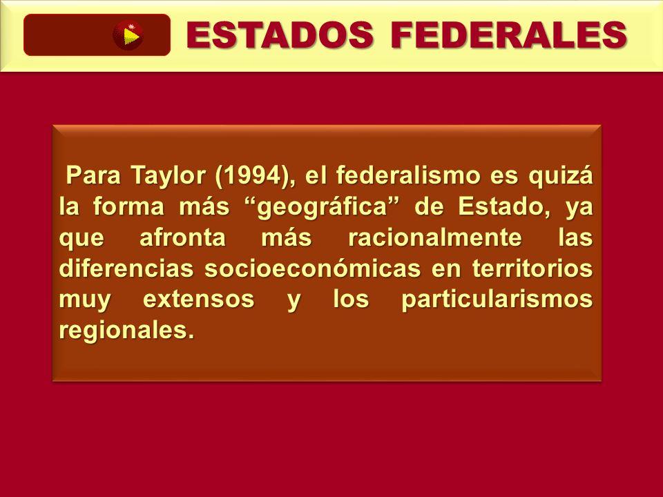 ESTADOS FEDERALES Para Taylor (1994), el federalismo es quizá la forma más geográfica de Estado, ya que afronta más racionalmente las diferencias soci