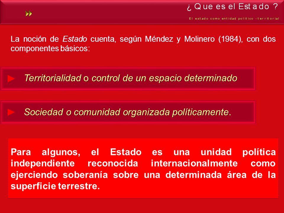 La noción de Estado cuenta, según Méndez y Molinero (1984), con dos componentes básicos: Territorialidad o control de un espacio determinado Sociedad