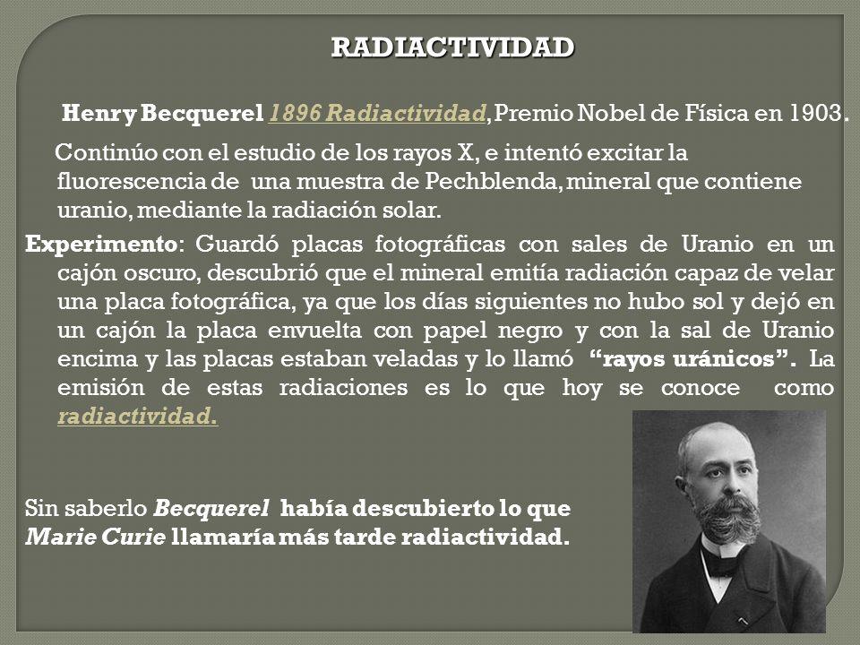 RADIACTIVIDAD Henry Becquerel 1896 Radiactividad, Premio Nobel de Física en 1903.