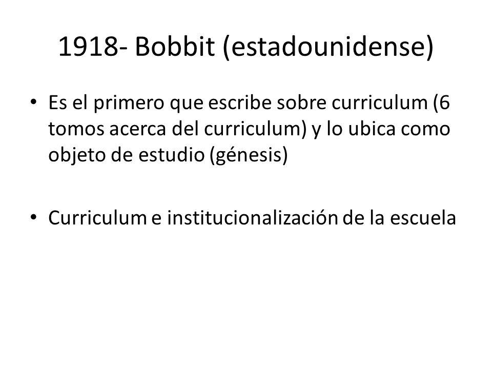 1918- Bobbit (estadounidense) Es el primero que escribe sobre curriculum (6 tomos acerca del curriculum) y lo ubica como objeto de estudio (génesis) C