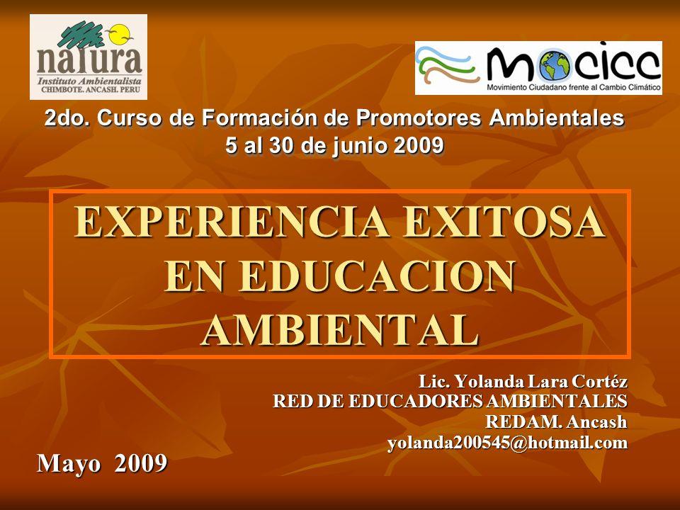 EXPERIENCIA EXITOSA EN EDUCACION AMBIENTAL Lic. Yolanda Lara Cortéz RED DE EDUCADORES AMBIENTALES REDAM. Ancash yolanda200545@hotmail.com Mayo 2009 2d