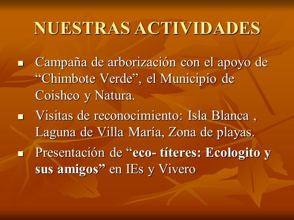 NUESTRAS ACTIVIDADES Campaña de arborización con el apoyo de Chimbote Verde, el Municipio de Coishco y Natura. Campaña de arborización con el apoyo de