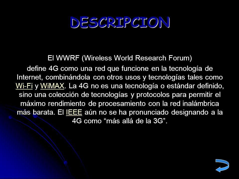 El WWRF (Wireless World Research Forum) define 4G como una red que funcione en la tecnología de Internet, combinándola con otros usos y tecnologías ta